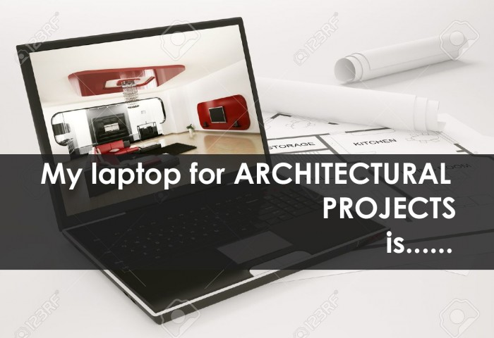 My laptop for ARCHITECTURAL PROJECTS is……