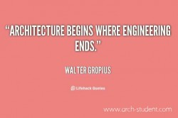 Architecture begins where engineering ends- Walter Gropius